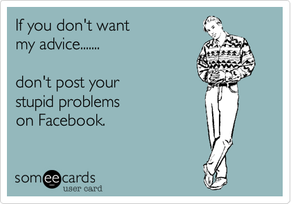If you don't wantmy advice.......don't post your stupid problemson Facebook.