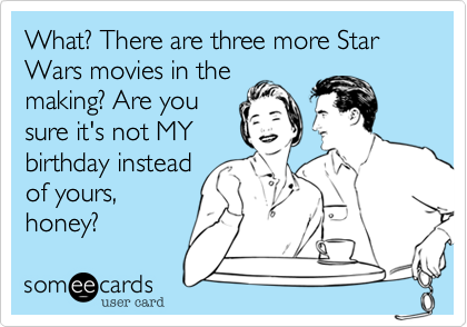 What? There are three more Star Wars movies in themaking? Are yousure it's not MYbirthday insteadof yours,honey?