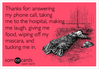 Thanks for: answeringmy phone call, takingme to the hospital, makingme laugh, giving mefood, wiping off mymascara, andtucking me in.