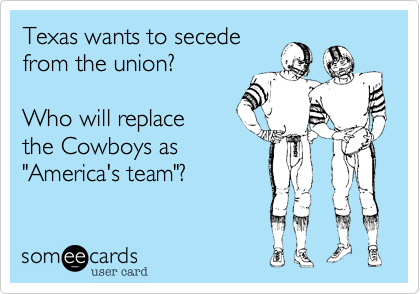 """Texas wants to secedefrom the union?Who will replace the Cowboys as""""America's team""""?"""