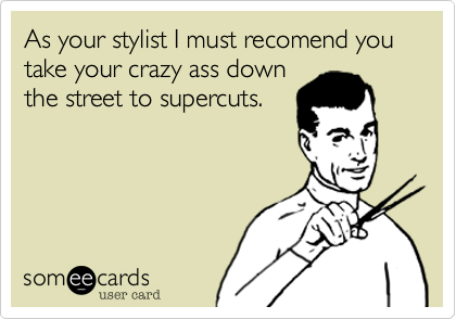 As your stylist I must recomend you take your crazy ass downthe street to supercuts.