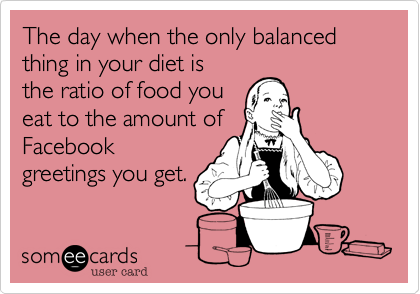 The day when the only balanced thing in your diet isthe ratio of food youeat to the amount ofFacebookgreetings you get.