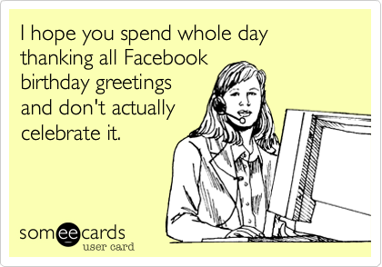 I hope you spend whole day thanking all Facebook