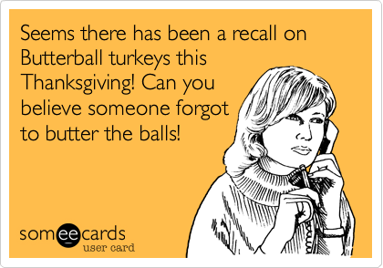 Seems there has been a recall on Butterball turkeys thisThanksgiving! Can youbelieve someone forgotto butter the balls!