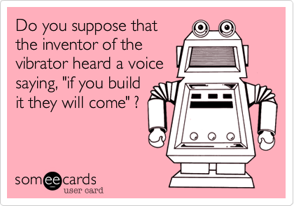 """Do you suppose thatthe inventor of thevibrator heard a voicesaying, """"if you buildit they will come"""" ?"""