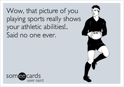 Wow, that picture of youplaying sports really showsyour athletic abilities!..Said no one ever.