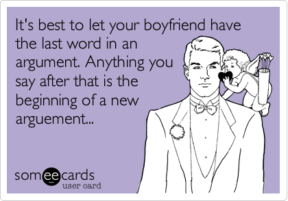 It's best to let your boyfriend have the last word in anargument. Anything yousay after that is thebeginning of a newarguement...