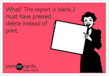 What? The report is blank...Imust have presseddelete instead ofprint.