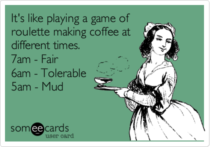 It's like playing a game ofroulette making coffee atdifferent times. 7am - Fair6am - Tolerable5am - Mud