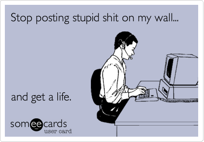 Stop posting stupid shit on my wall...