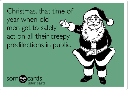 Christmas, that time ofyear when oldmen get to safelyact on all their creepypredilections in public.
