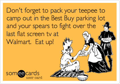 Don't forget to pack your teepee to camp out in the Best Buy parking lot  and your spears to fight over the