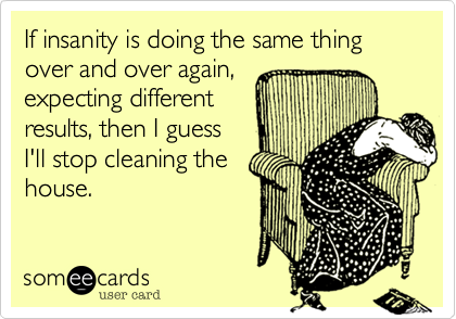If insanity is doing the same thing over and over again,