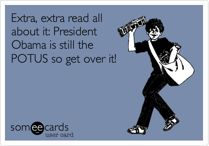 Extra, extra read allabout it: PresidentObama is still thePOTUS so get over it!