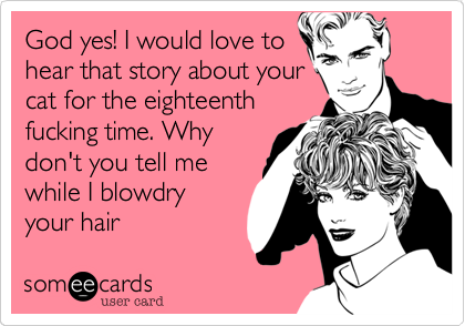 God yes! I would love tohear that story about yourcat for the eighteenthfucking time. Whydon't you tell mewhile I blowdryyour hair