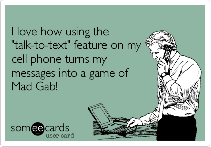"""I love how using the""""talk-to-text"""" feature on mycell phone turns mymessages into a game of Mad Gab!"""