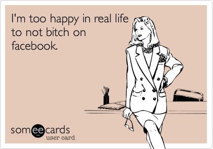 I'm too happy in real lifeto not bitch onfacebook.