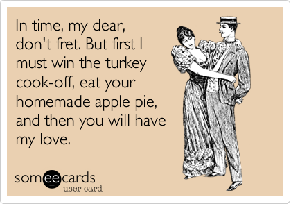 In time, my dear,don't fret. But first Imust win the turkeycook-off, eat yourhomemade apple pie,and then you will havemy love.