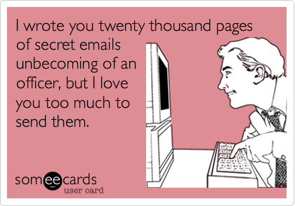 I wrote you twenty thousand pages of secret emails
