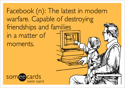 Facebook (n): The latest in modern warfare. Capable of destroyingfriendships and familiesin a matter ofmoments.