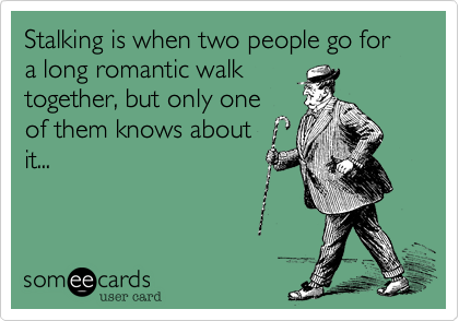 Stalking is when two people go for a long romantic walk