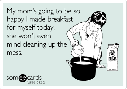 My mom's going to be sohappy I made breakfastfor myself today,she won't evenmind cleaning up themess.
