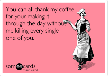 You can all thank my coffee