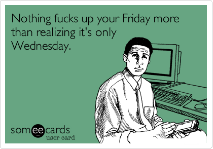 Nothing fucks up your Friday more than realizing it's onlyWednesday.