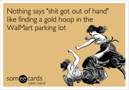 "Nothing says ""shit got out of hand"" like finding a gold hoop in the WalMart parking lot"