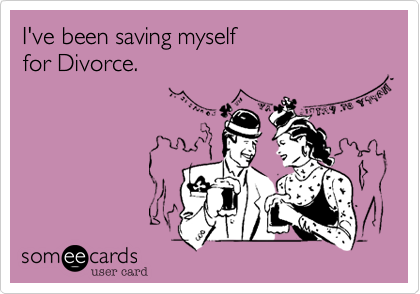 I've been saving myself                for Divorce.