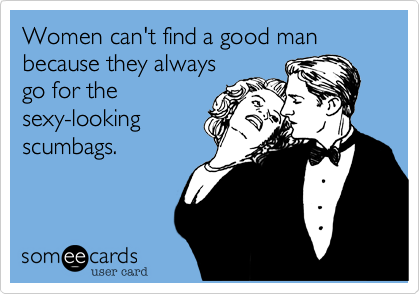 Women can't find a good man because they alwaysgo for thesexy-lookingscumbags.