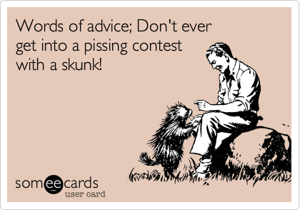 Words of advice; Don't everget into a pissing contestwith a skunk!