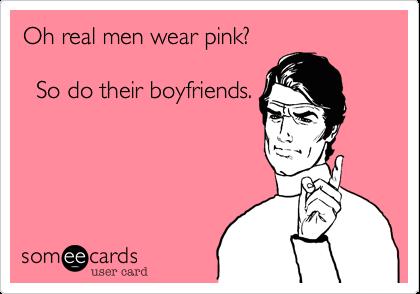 Oh real men wear pink?   So do their boyfriends.