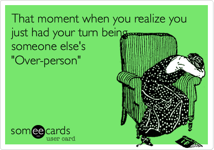 """That moment when you realize you just had your turn beingsomeone else's""""Over-person"""""""