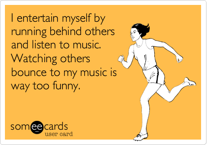I entertain myself byrunning behind othersand listen to music.Watching othersbounce to my music isway too funny.