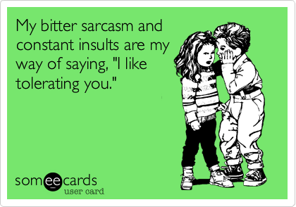 My bitter sarcasm and