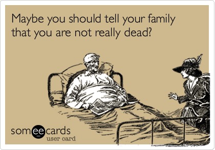 Maybe you should tell your family that you are not really dead?