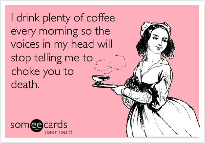 I drink plenty of coffeeevery morning so thevoices in my head willstop telling me to choke you todeath.