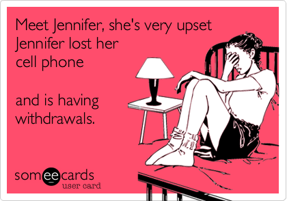 Meet Jennifer, she's very upsetJennifer lost her cell phoneand is havingwithdrawals.