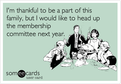 I'm thankful to be a part of this family, but I would like to head up the membership 