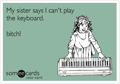 My sister says I can't play