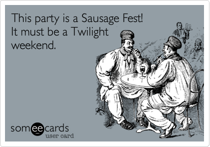 This party is a Sausage Fest!It must be a Twilightweekend.