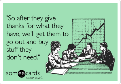 """""""So after they givethanks for what theyhave, we'll get them to go out and buystuff theydon't need."""""""
