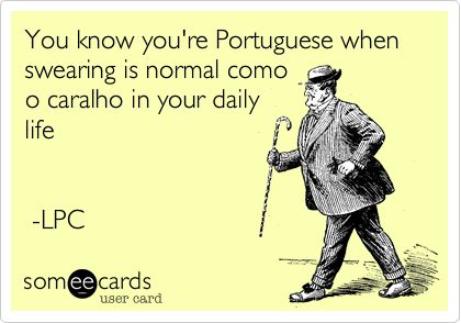 You know you're Portuguese when swearing is normal comoo caralho in your dailylife  -LPC