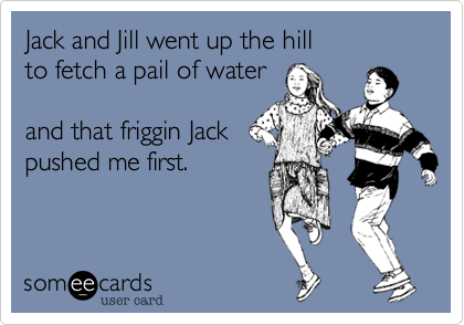 Jack and Jill went up the hillto fetch a pail of waterand that friggin Jackpushed me first.