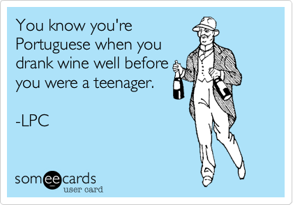 You know you'rePortuguese when youdrank wine well beforeyou were a teenager.-LPC