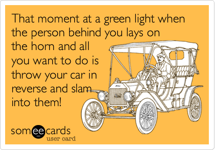 That moment at a green light when the person behind you lays on