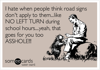 I hate when people think road signs don't apply to them...likeNO LEFT TURN duringschool hours....yeah, thatgoes for you tooASSHOLE!!!