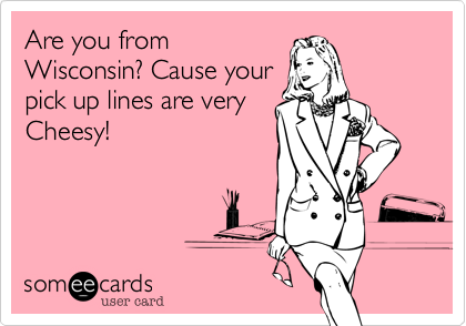 Are you fromWisconsin? Cause yourpick up lines are veryCheesy!