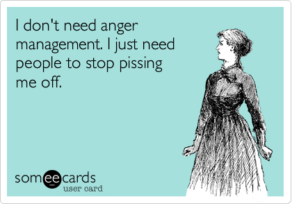I don't need angermanagement. I just needpeople to stop pissingme off.